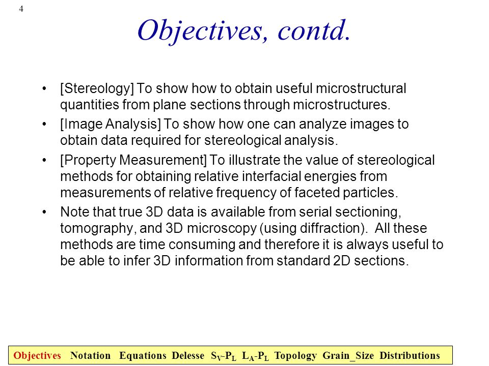 Objectives, contd. [Stereology] To show how to obtain useful microstructural quantities from plane sections through microstructures.